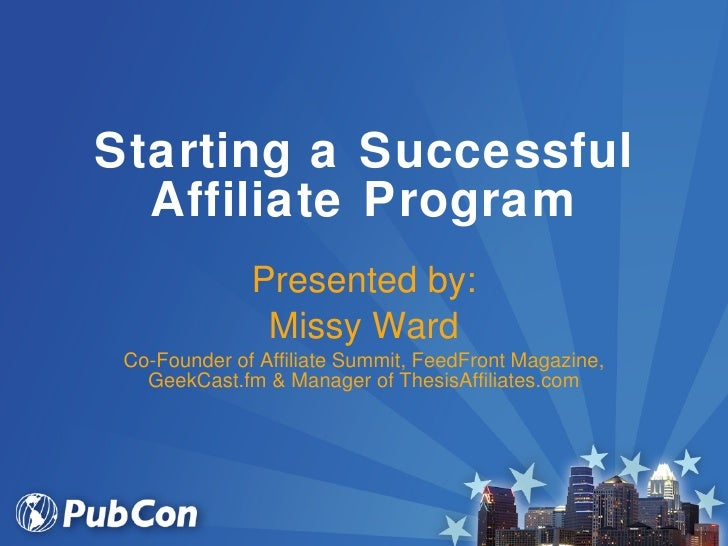 Starting a Successful Affiliate Program Presented by: Missy Ward Co-Founder of Affiliate Summit, FeedFront Magazine, GeekC...