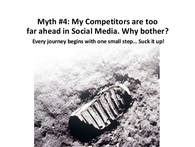 Myth #4: My Competitors are too far ahead in Social Media. Why bother? Every journey begins with one small step… Suck it u...