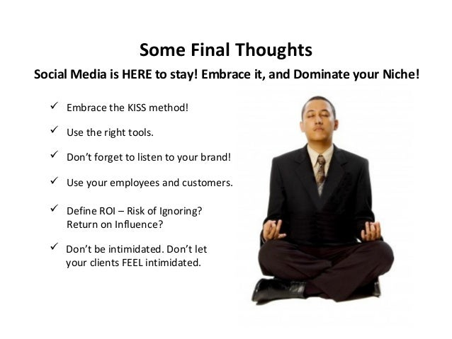 Some Final Thoughts Social Media is HERE to stay! Embrace it, and Dominate your Niche!  Embrace the KISS method!  Use th...