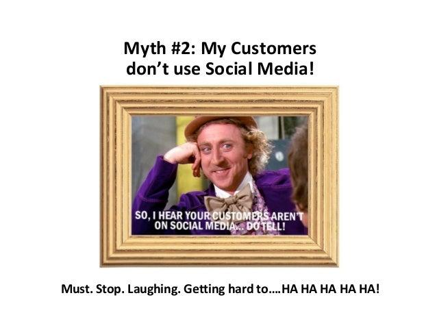 Myth #2: My Customers don't use Social Media!  Must. Stop. Laughing. Getting hard to….HA HA HA HA HA!