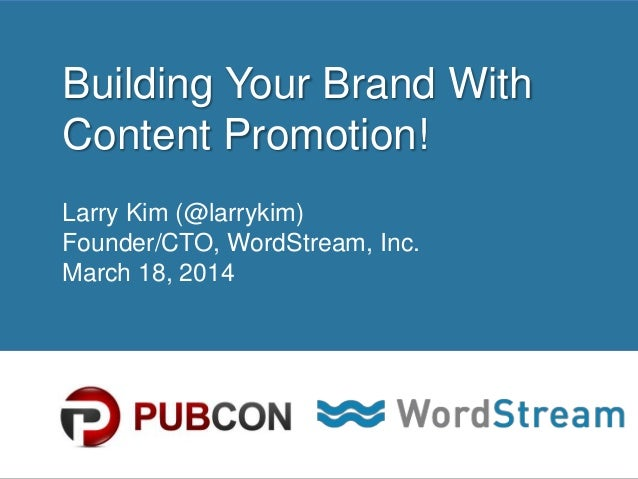 CONFIDENTIAL – DO NOT DISTRIBUTE 1 Building Your Brand With Content Promotion! Larry Kim (@larrykim) Founder/CTO, WordStre...