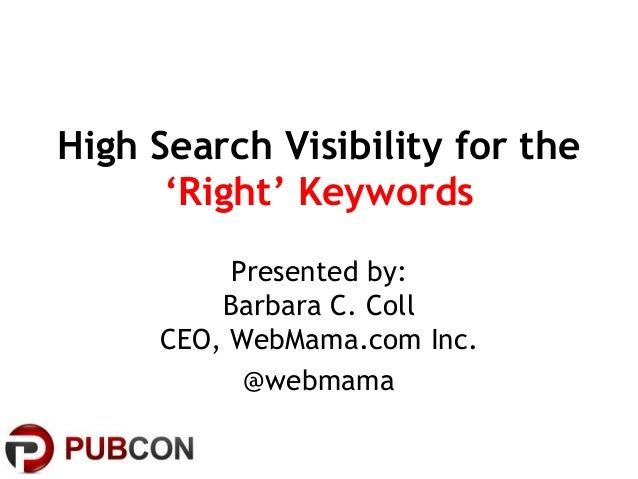 High Search Visibility for the'Right' KeywordsPresented by:Barbara C. CollCEO, WebMama.com Inc.@webmama