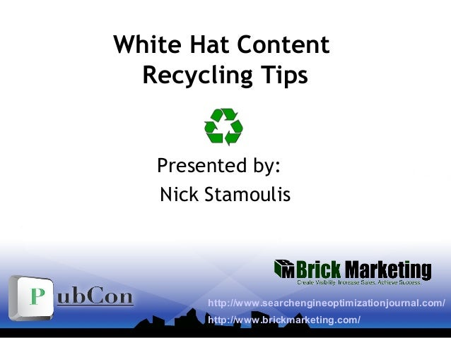 White Hat Content Recycling Tips Presented by: Nick Stamoulis http://www.searchengineoptimizationjournal.com/ http://www.b...