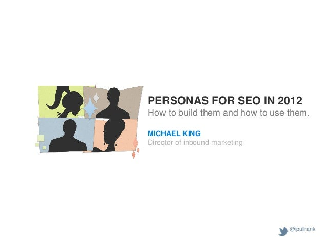 PERSONAS FOR SEO IN 2012How to build them and how to use them.MICHAEL KINGDirector of inbound marketing                   ...