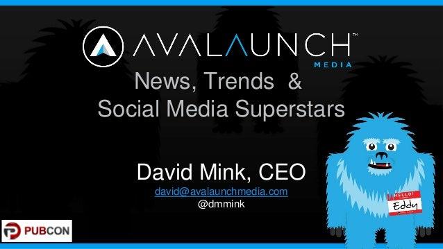 News, Trends &Social Media Superstars   David Mink, CEO     david@avalaunchmedia.com            @dmmink