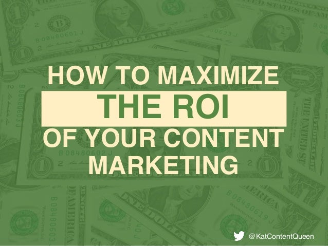 HOW TO MAXIMIZE THE ROI OF YOUR CONTENT MARKETING @KatContentQueen