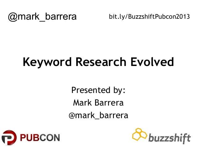 @mark_barrera  bit.ly/BuzzshiftPubcon2013  Keyword Research Evolved Presented by: Mark Barrera @mark_barrera