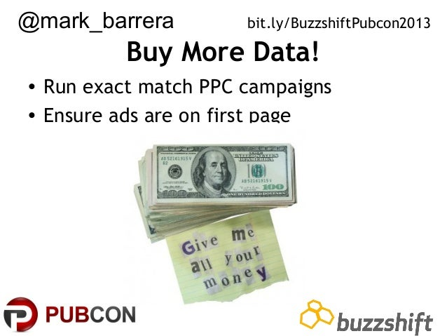 @mark_barrera  bit.ly/BuzzshiftPubcon2013  Buy More Data! • Run exact match PPC campaigns • Ensure ads are on first page