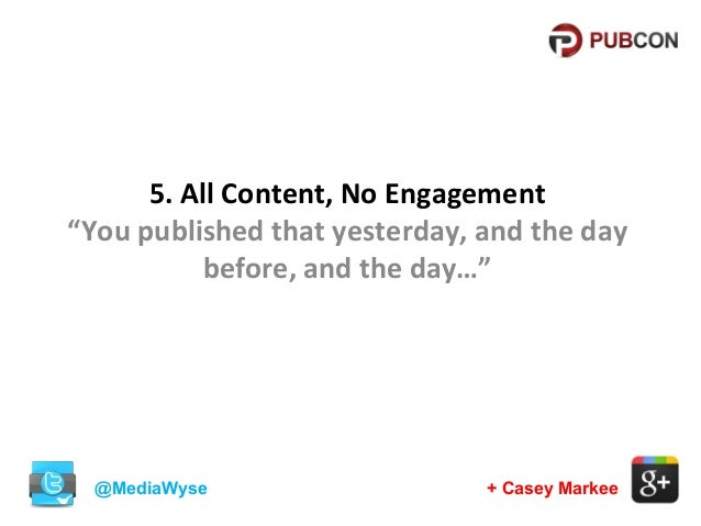 """5. All Content, No Engagement """"You published that yesterday, and the day before, and the day…""""  @MediaWyse  + Casey Markee"""