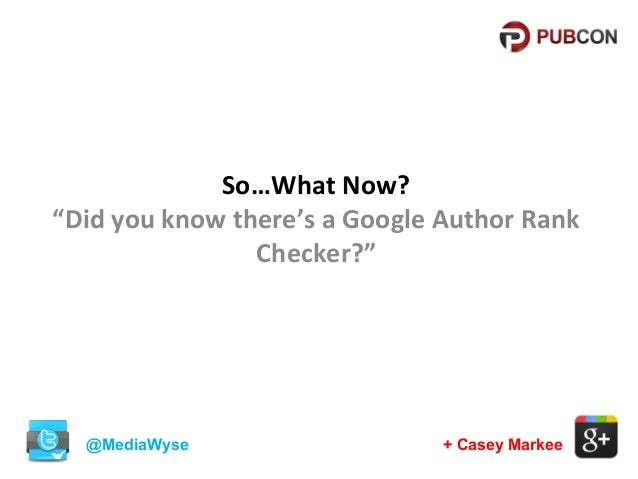 """So…What Now? """"Did you know there's a Google Author Rank Checker?""""  @MediaWyse  + Casey Markee"""