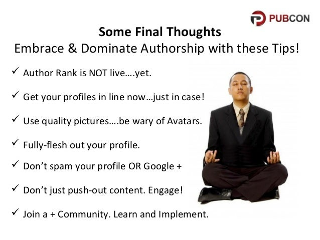Some Final Thoughts Embrace & Dominate Authorship with these Tips!  Author Rank is NOT live….yet.  Get your profiles in ...