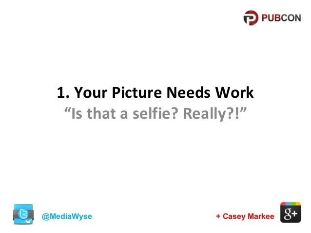 """1. Your Picture Needs Work """"Is that a selfie? Really?!""""  @MediaWyse  + Casey Markee"""