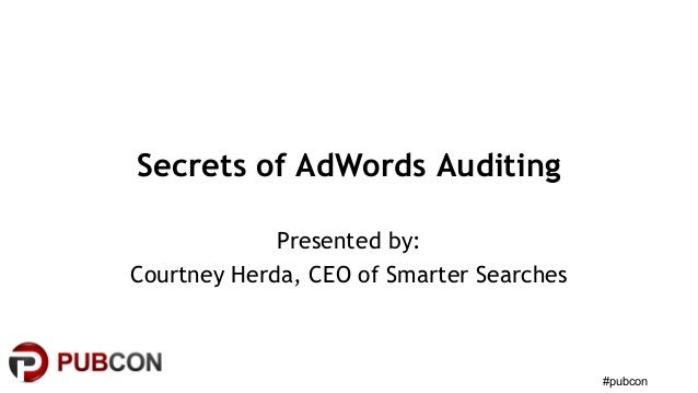 #pubcon Secrets of AdWords Auditing Presented by: Courtney Herda, CEO of Smarter Searches