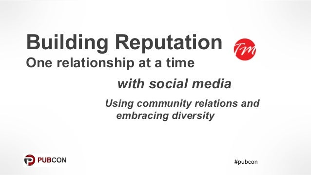 Building Reputation One relationship at a time with social media Using community relations and embracing diversity #pubcon