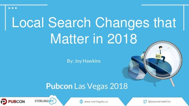 Local Search Changes that Matter in 2018 By: Joy Hawkins Pubcon Las Vegas 2018