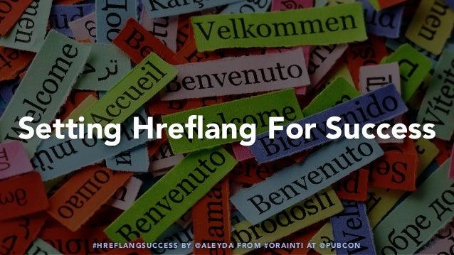 #HREFLANGSUCCESS BY @ALEYDA FROM #ORAINTI AT @PUBCON Setting Hreflang For Success #HREFLANGSUCCESS BY @ALEYDA FROM #ORAINTI...