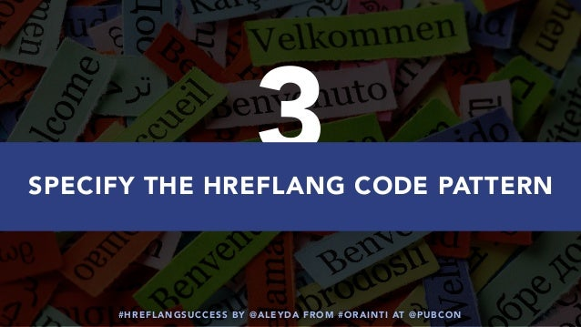 #HREFLANGSUCCESS BY @ALEYDA FROM #ORAINTI AT @PUBCON 3SPECIFY THE HREFLANG CODE PATTERN