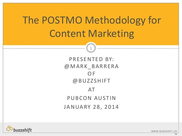 The POSTMO Methodology for Content Marketing 1  P R ES E N T E D BY: @ M A R K _ BA R R E R A OF @BUZZSHIFT AT P U B CO N ...