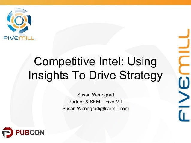 Competitive Intel: Using Insights To Drive Strategy Susan Wenograd Partner & SEM – Five Mill Susan.Wenograd@fivemill.com