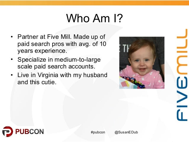 Who Am I? #pubcon @SusanEDub • Partner at Five Mill. Made up of paid search pros with avg. of 10 years experience. • Speci...