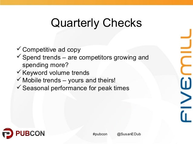 Quarterly Checks #pubcon @SusanEDub Competitive ad copy Spend trends – are competitors growing and spending more? Keywo...