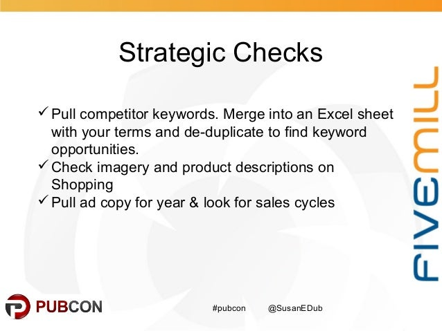 Strategic Checks #pubcon @SusanEDub Pull competitor keywords. Merge into an Excel sheet with your terms and de-duplicate ...