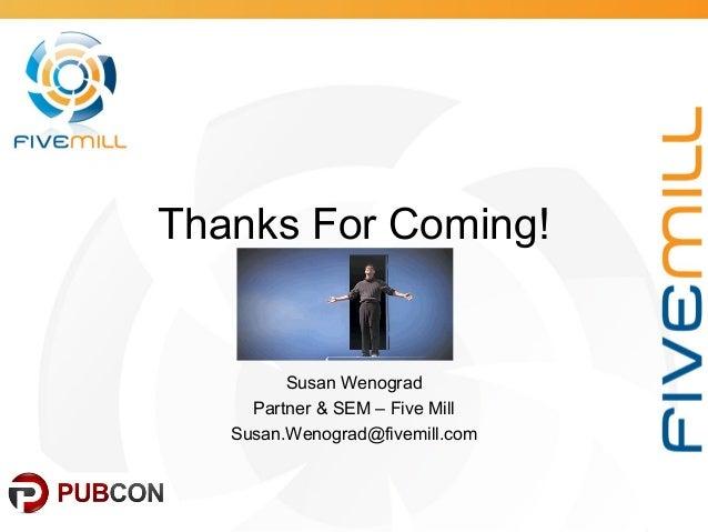 Thanks For Coming! Susan Wenograd Partner & SEM – Five Mill Susan.Wenograd@fivemill.com