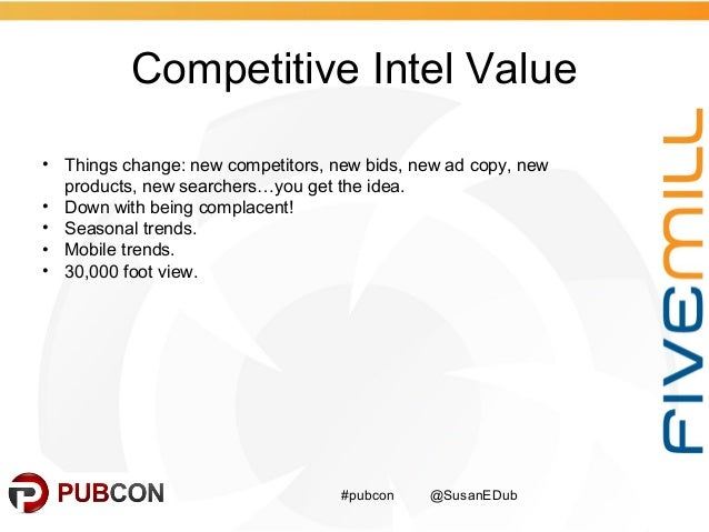 Competitive Intel Value #pubcon @SusanEDub • Things change: new competitors, new bids, new ad copy, new products, new sear...