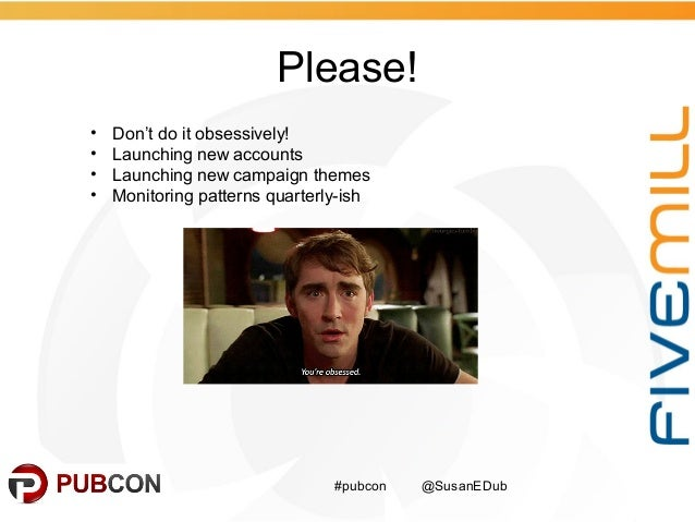 Please! #pubcon @SusanEDub • Don't do it obsessively! • Launching new accounts • Launching new campaign themes • Monitorin...