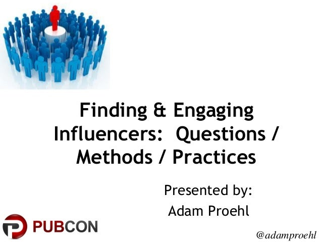 Finding & Engaging Influencers: Questions / Methods / Practices Presented by: Adam Proehl @adamproehl