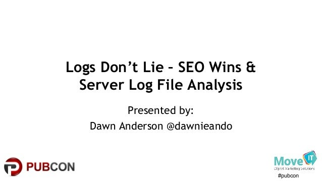 #pubcon Logs Don't Lie – SEO Wins & Server Log File Analysis Presented by: Dawn Anderson @dawnieando