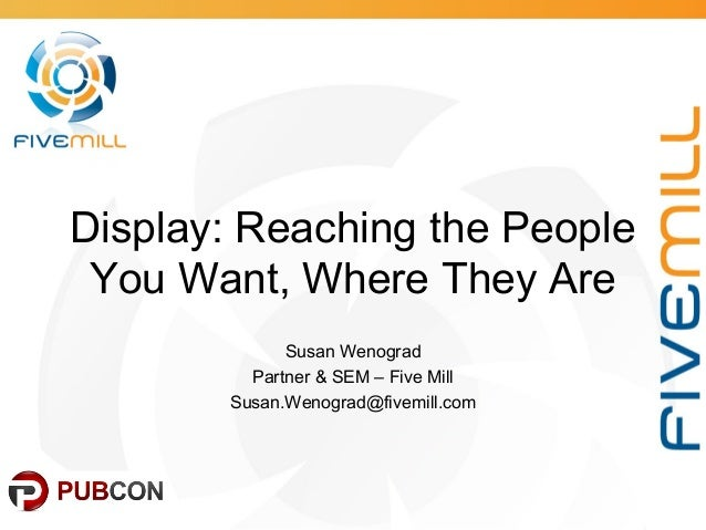 Display: Reaching the People You Want, Where They Are Susan Wenograd Partner & SEM – Five Mill Susan.Wenograd@fivemill.com