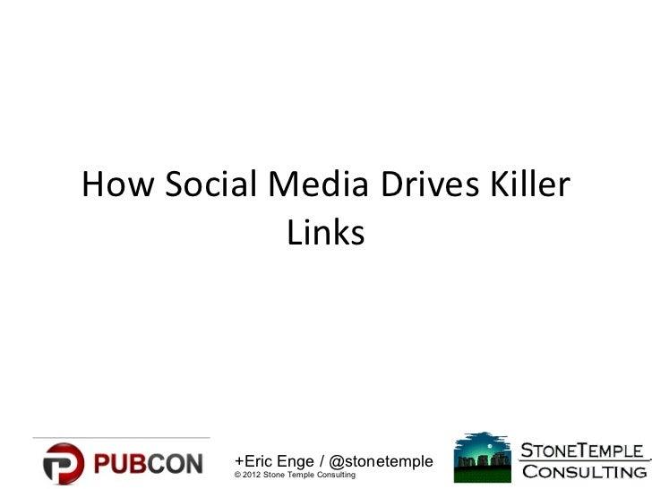 How Social Media Drives Killer            Links         +Eric Enge / @stonetemple         © 2012 Stone Temple Consulting