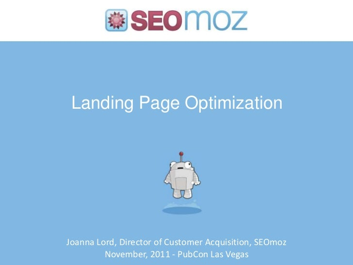 Landing Page OptimizationJoanna Lord, Director of Customer Acquisition, SEOmoz         November, 2011 - PubCon Las Vegas