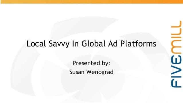 #pubcon @SusanEDub Local Savvy In Global Ad Platforms Presented by: Susan Wenograd
