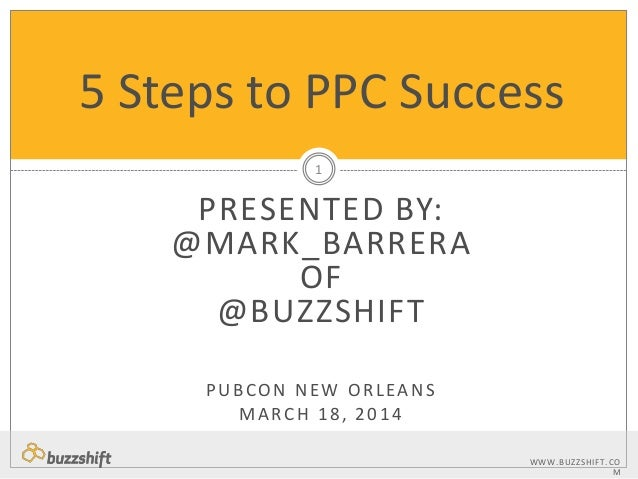 WWW.BUZZSHIFT.CO M PRESENTED BY: @MARK_BARRERA OF @BUZZSHIFT PUBCON NEW ORLEANS MARCH 18, 2014 5 Steps to PPC Success 1