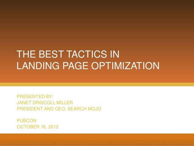 PRESENTED BY: JANET DRISCOLL MILLER PRESIDENT AND CEO, SEARCH MOJO PUBCON OCTOBER 16, 2012 THE BEST TACTICS IN LANDING PAG...