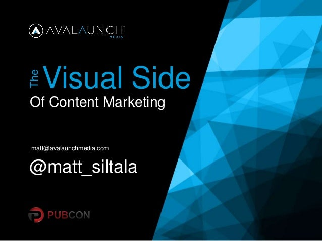 Visual Side Of Content Marketing The matt@avalaunchmedia.com @matt_siltala