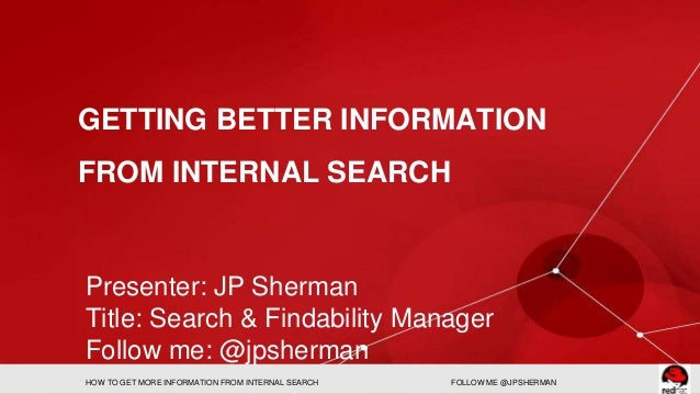 GETTING BETTER INFORMATION  FROM INTERNAL SEARCH  Presenter: JP Sherman  Title: Search & Findability Manager  Follow me: @...