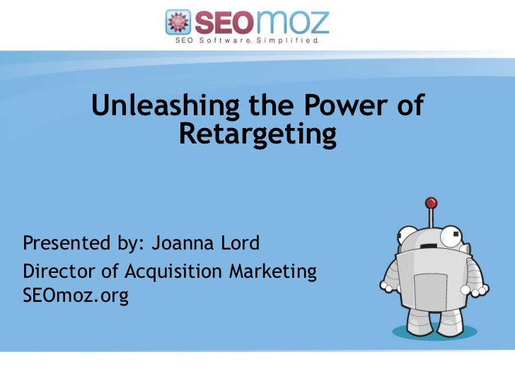 Unleashing the Power of Retargeting<br />Presented by: Joanna Lord<br />Director of Acquisition MarketingSEOmoz.org<br />(...
