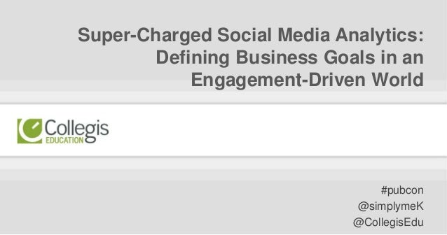 #pubcon | @simplymeK | @CollegisEdu Super-Charged Social Media Analytics: Defining Business Goals in an Engagement-Driven ...