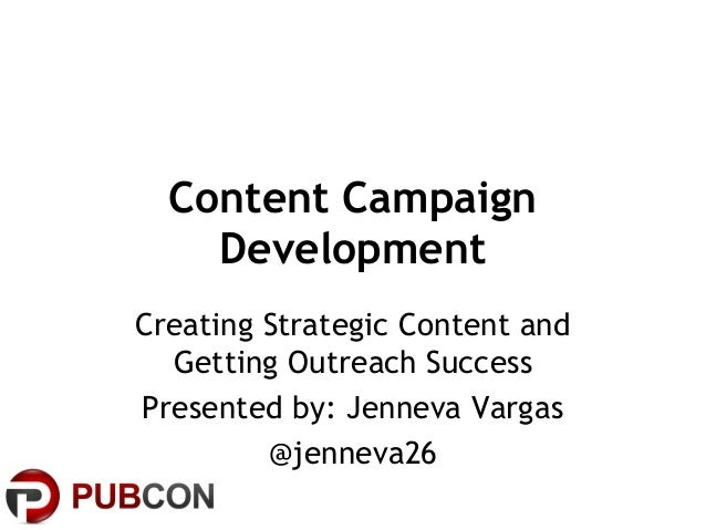 Content Campaign Development Creating Strategic Content and Getting Outreach Success Presented by: Jenneva Vargas @jenneva...