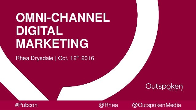 OMNI-CHANNEL DIGITAL MARKETING Rhea Drysdale | Oct. 12th 2016 #Pubcon @Rhea @OutspokenMedia