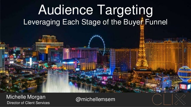 Audience Targeting Michelle Morgan Director of Client Services Leveraging Each Stage of the Buyer Funnel @michellemsem