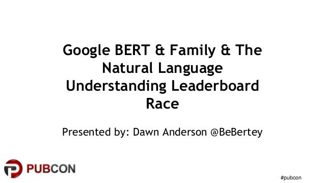#pubcon Google BERT & Family & The Natural Language Understanding Leaderboard Race Presented by: Dawn Anderson @BeBertey