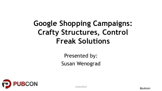 #pubcon Google Shopping Campaigns: Crafty Structures, Control Freak Solutions Presented by: Susan Wenograd @SusanEDub