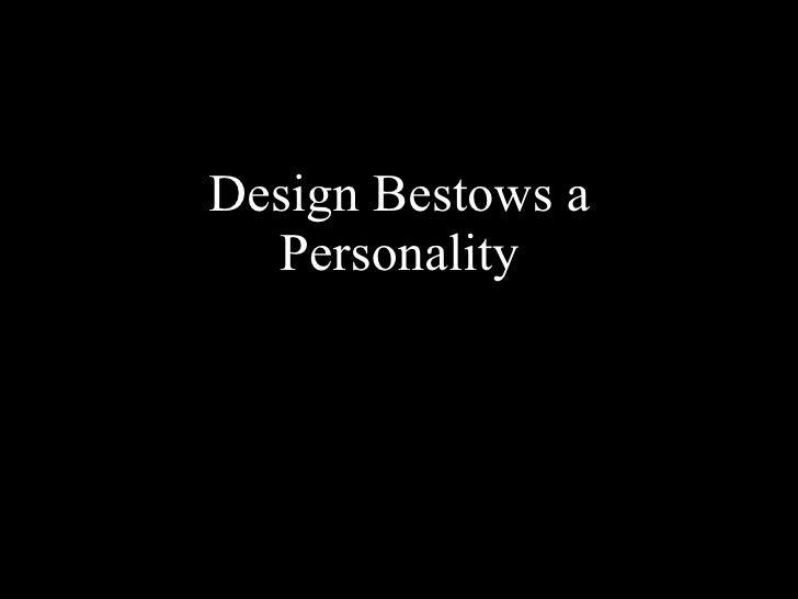 <ul><li>Design Bestows a Personality </li></ul>