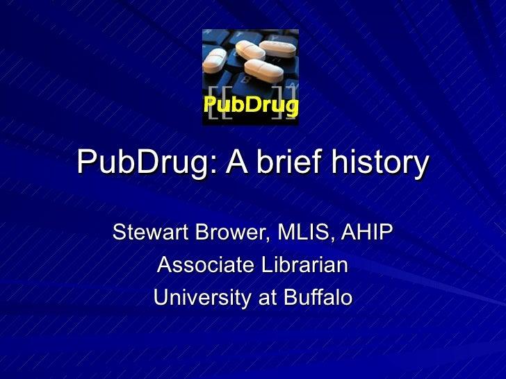 PubDrug: A brief history Stewart Brower, MLIS, AHIP Associate Librarian University at Buffalo