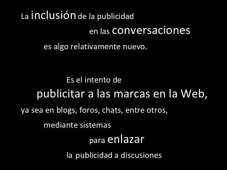 La  inclusión   de la publicidad  en las  conversaciones  es algo relativamente nuevo.   Es el intento de  publicitar a la...