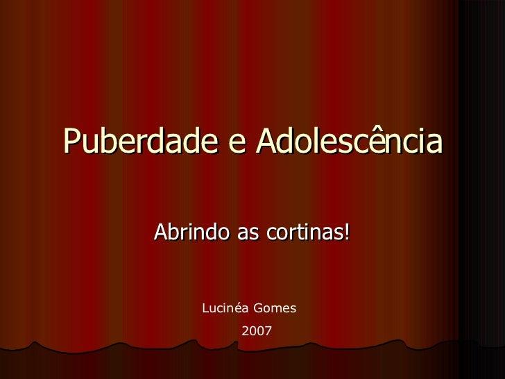 Puberdade e Adolescência Abrindo as cortinas! Lucinéa Gomes 2007